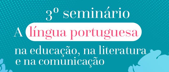 """O 3º Seminário """"A língua portuguesa na educação, na literatura e na comunicação"""""""